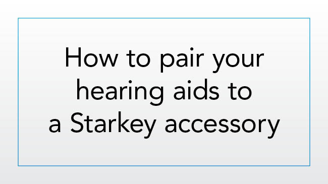 How to pair your hearing aids to a Starkey accessory